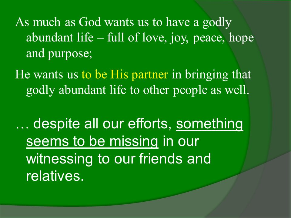 As much as God wants us to have a godly abundant life – full of love, joy, peace, hope and purpose; He wants us to be His partner in bringing that godly abundant life to other people as well.