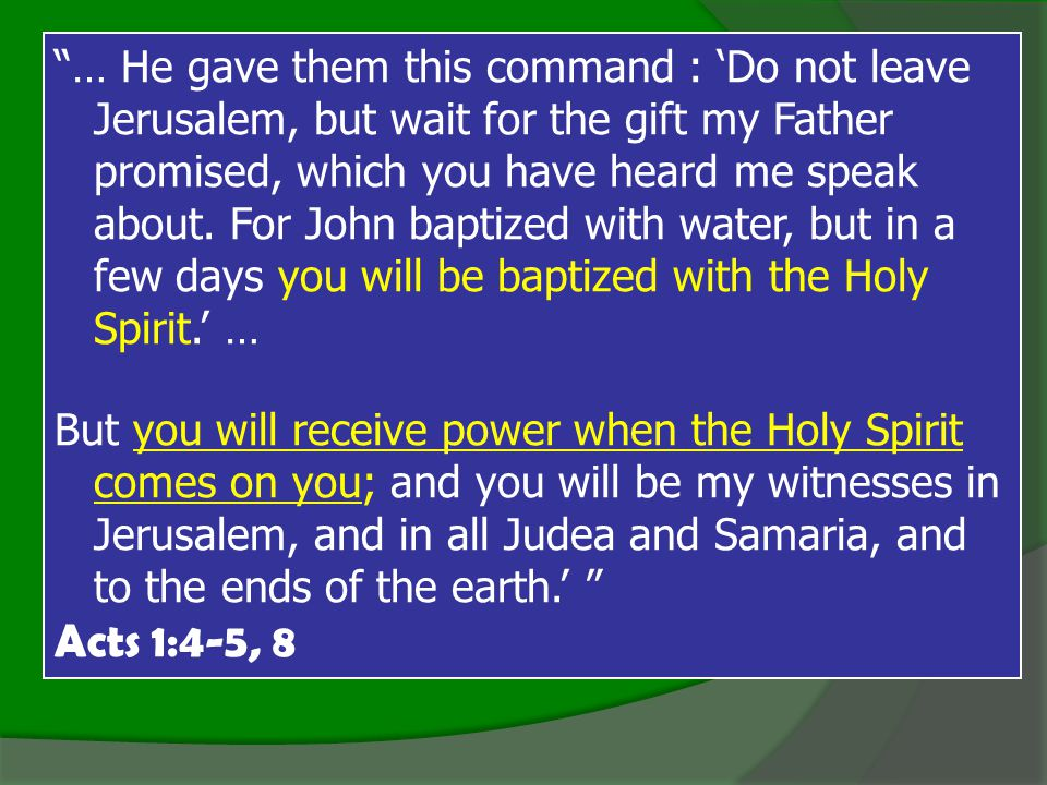 … He gave them this command : 'Do not leave Jerusalem, but wait for the gift my Father promised, which you have heard me speak about.