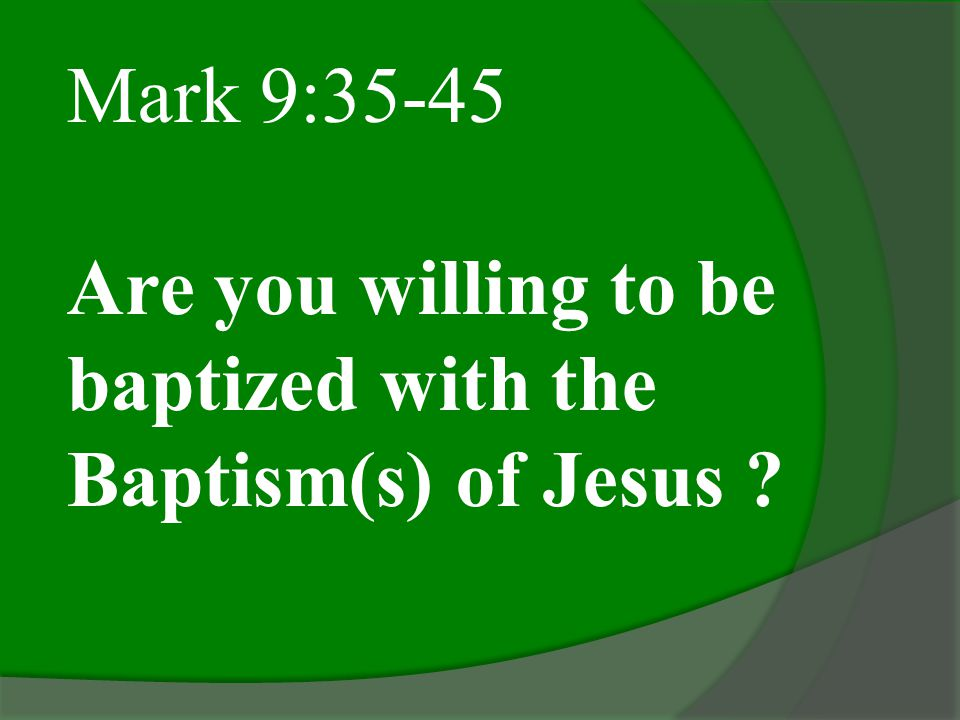 Mark 9:35-45 Are you willing to be baptized with the Baptism(s) of Jesus ?