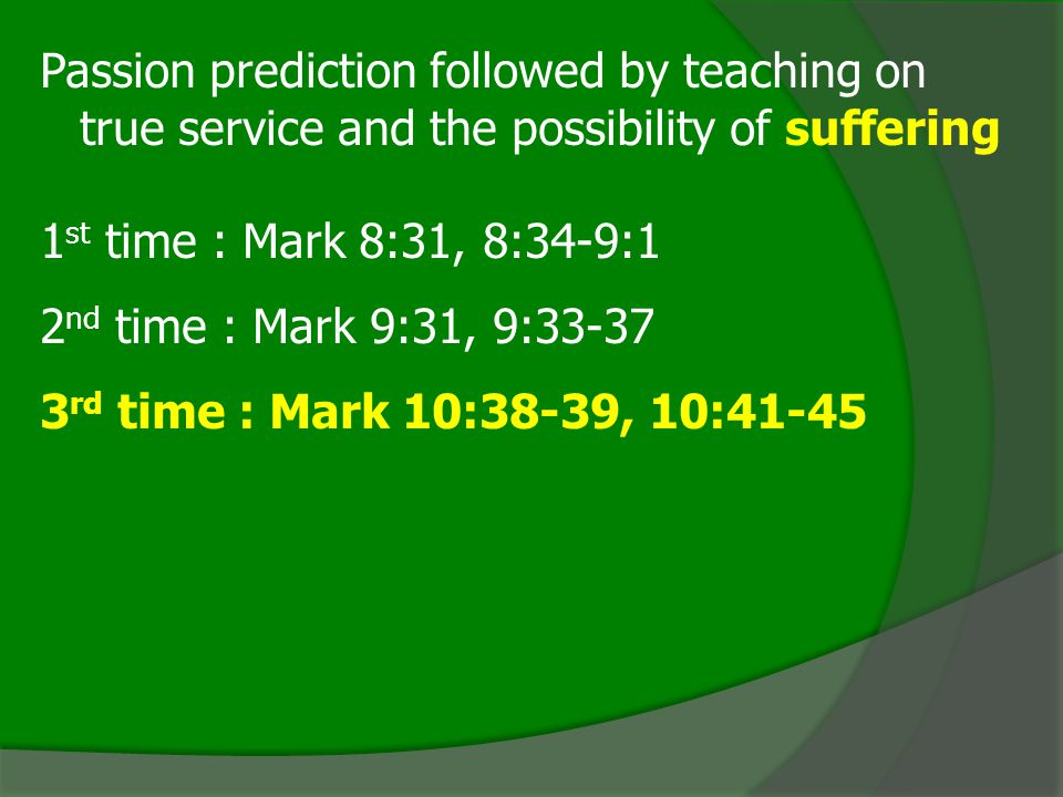 Passion prediction followed by teaching on true service and the possibility of suffering 1 st time : Mark 8:31, 8:34-9:1 2 nd time : Mark 9:31, 9:33-37 3 rd time : Mark 10:38-39, 10:41-45