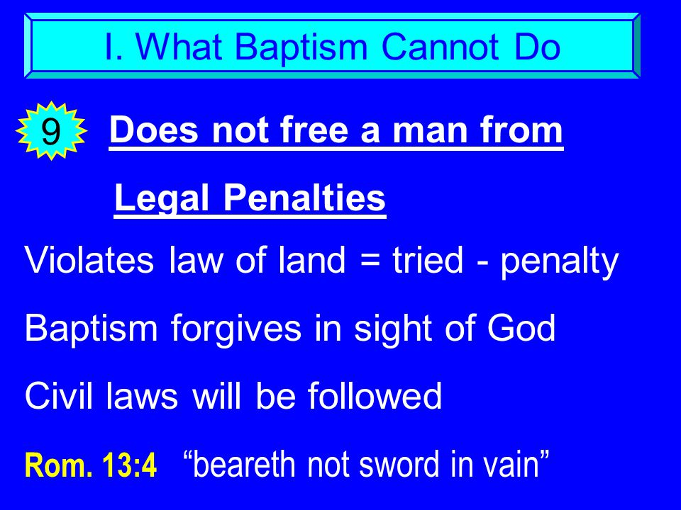 I. What Baptism Cannot Do Does not free a man from Legal Penalties 9 Violates law of land = tried - penalty Baptism forgives in sight of God Civil law