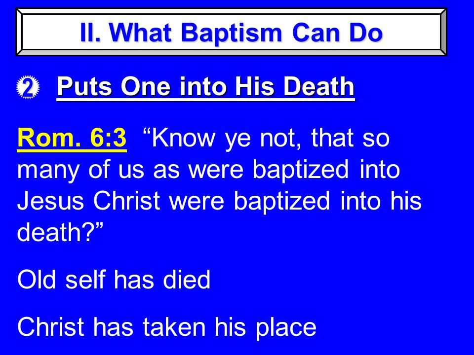 II. What Baptism Can Do 2 Puts One into His Death Rom.