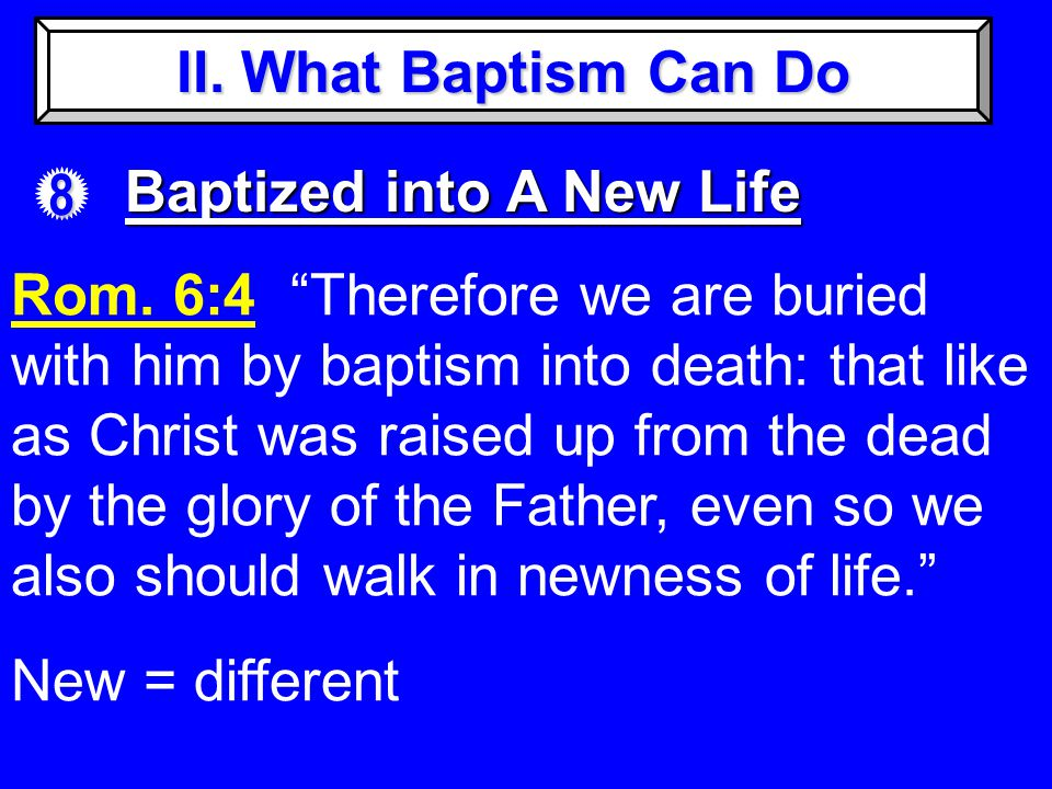 II. What Baptism Can Do 8 Baptized into A New Life Rom.