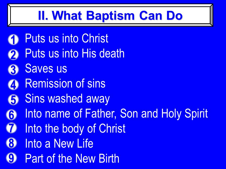 II. What Baptism Can Do 1 2 3 4 5 6 7 8 9 Puts us into Christ Puts us into His death Saves us Remission of sins Sins washed away Into name of Father,