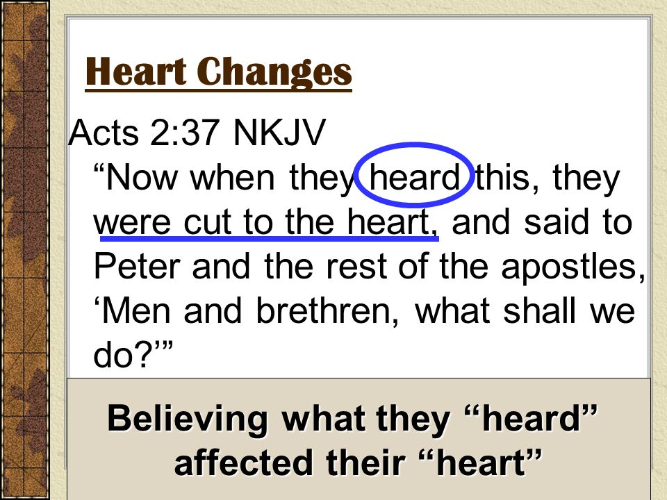 Heart Changes Acts 2:37 NKJV Now when they heard this, they were cut to the heart, and said to Peter and the rest of the apostles, 'Men and brethren, what shall we do ' Believing what they heard affected their heart