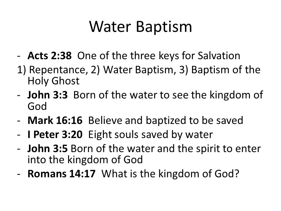 Water Baptism -Acts 2:38 One of the three keys for Salvation 1) Repentance, 2) Water Baptism, 3) Baptism of the Holy Ghost -John 3:3 Born of the water