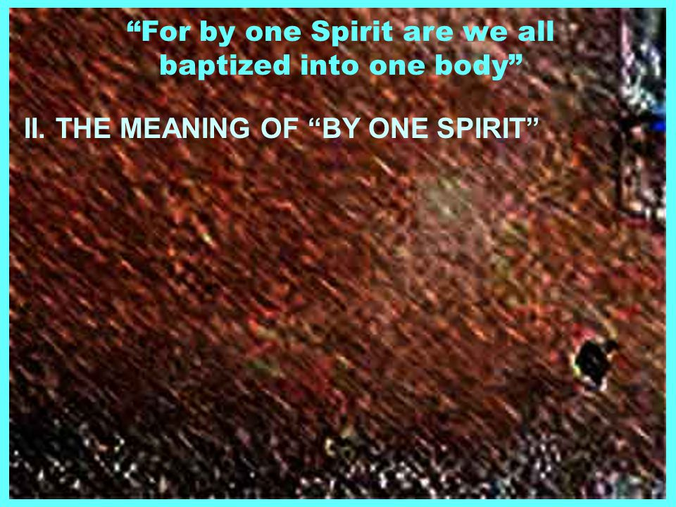 For by one Spirit are we all baptized into one body II. THE MEANING OF BY ONE SPIRIT