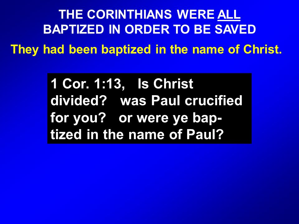 THE CORINTHIANS WERE ALL BAPTIZED IN ORDER TO BE SAVED They had been baptized in the name of Christ.