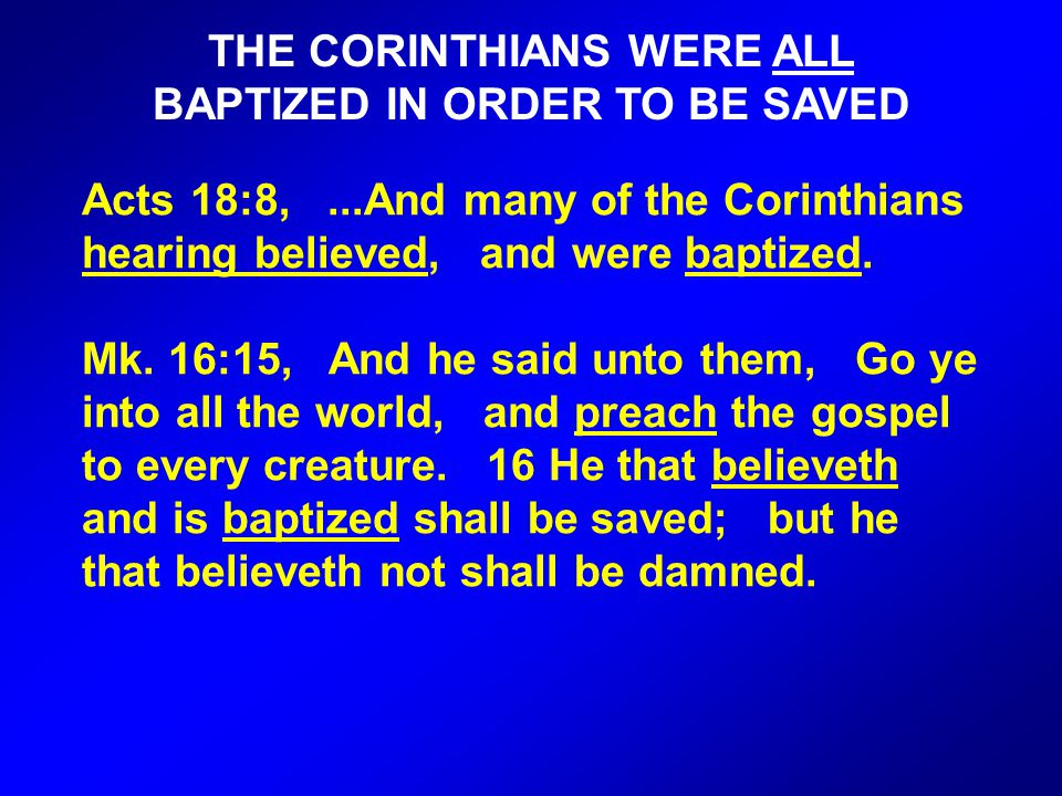 THE CORINTHIANS WERE ALL BAPTIZED IN ORDER TO BE SAVED Acts 18:8,...And many of the Corinthians hearing believed, and were baptized.
