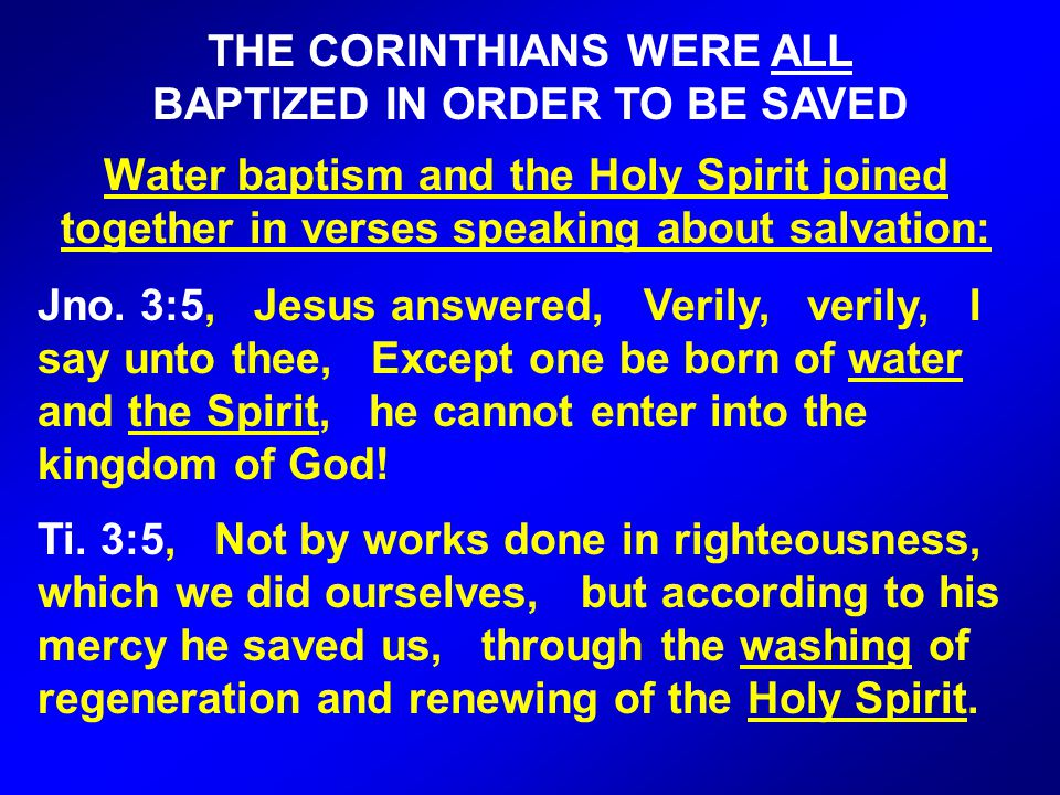 THE CORINTHIANS WERE ALL BAPTIZED IN ORDER TO BE SAVED Water baptism and the Holy Spirit joined together in verses speaking about salvation: Jno.