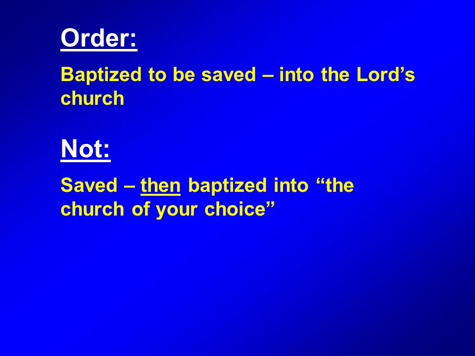 Order: Baptized to be saved – into the Lord's church Not: Saved – then baptized into the church of your choice