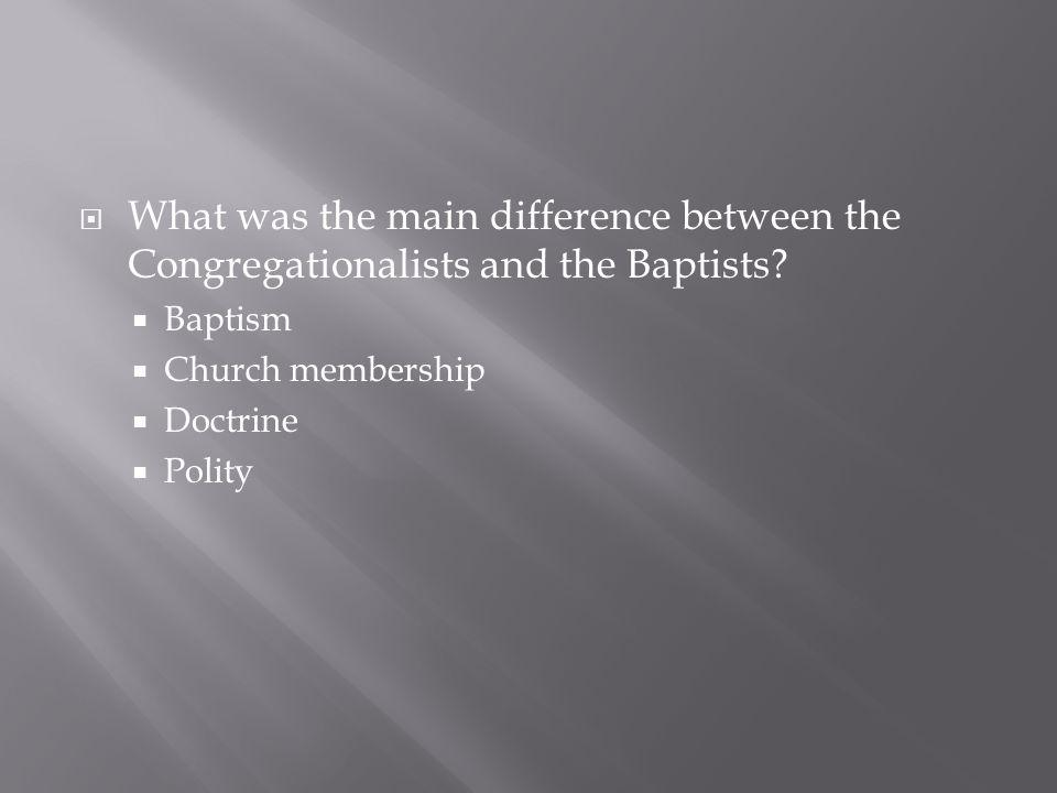  What was the main difference between the Congregationalists and the Baptists?  Baptism  Church membership  Doctrine  Polity