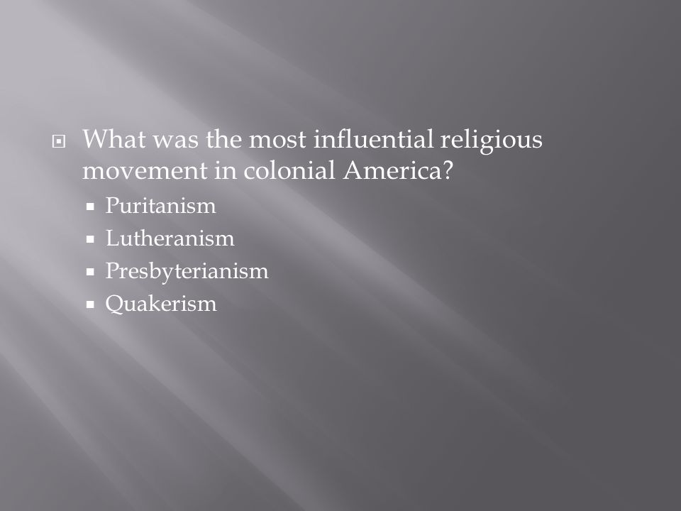  What was the most influential religious movement in colonial America?  Puritanism  Lutheranism  Presbyterianism  Quakerism