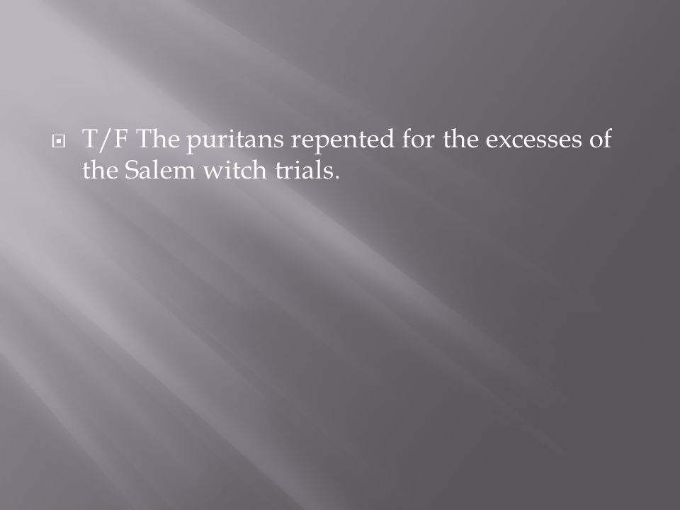  T/F The puritans repented for the excesses of the Salem witch trials.
