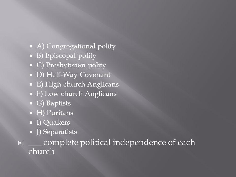  A) Congregational polity  B) Episcopal polity  C) Presbyterian polity  D) Half-Way Covenant  E) High church Anglicans  F) Low church Anglicans