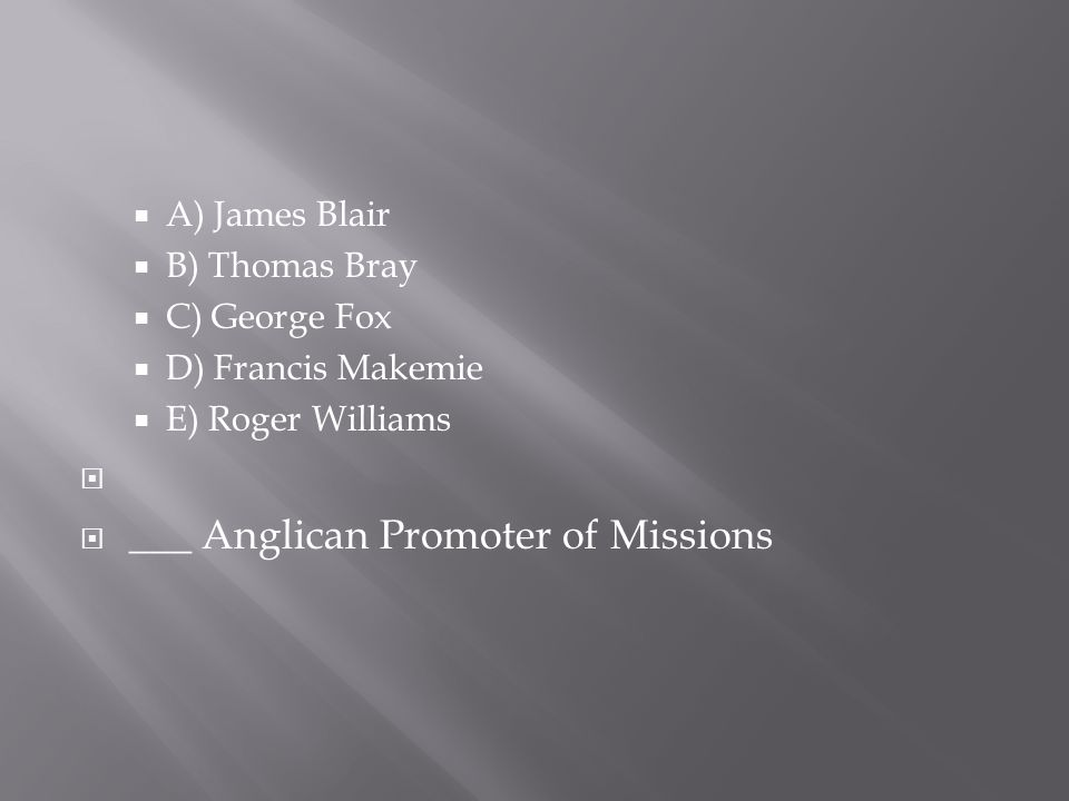  A) James Blair  B) Thomas Bray  C) George Fox  D) Francis Makemie  E) Roger Williams   ___ Anglican Promoter of Missions
