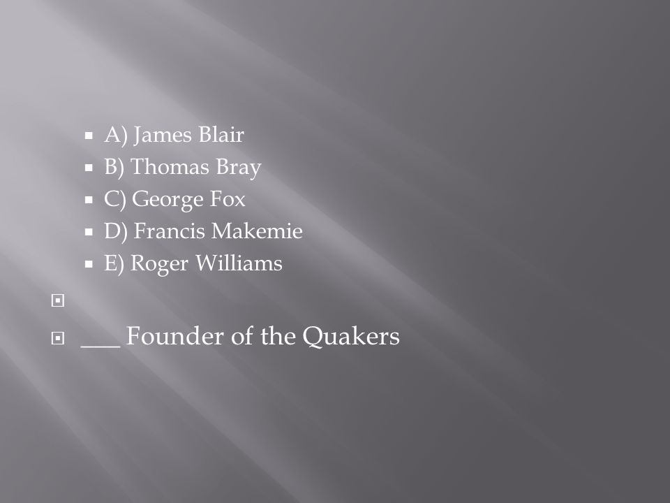  A) James Blair  B) Thomas Bray  C) George Fox  D) Francis Makemie  E) Roger Williams   ___ Founder of the Quakers