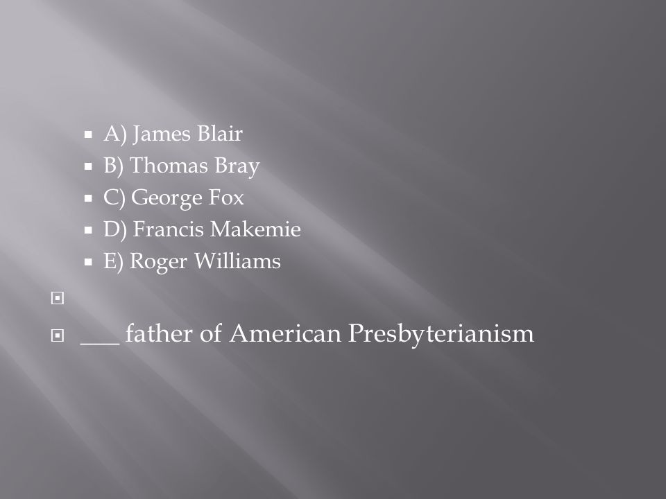  A) James Blair  B) Thomas Bray  C) George Fox  D) Francis Makemie  E) Roger Williams   ___ father of American Presbyterianism
