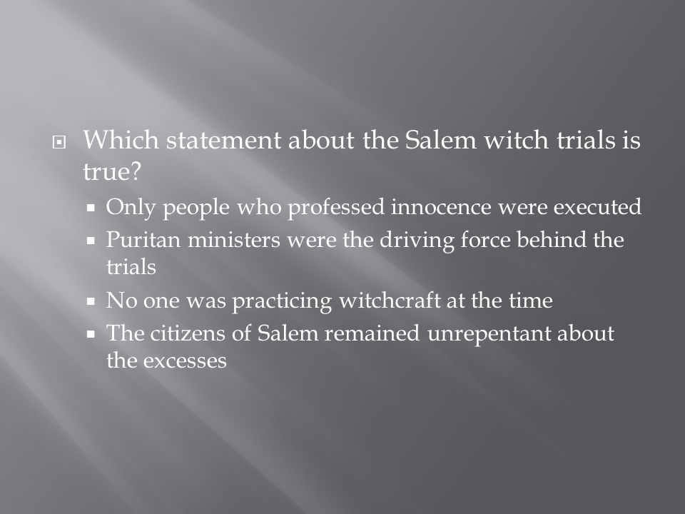  Which statement about the Salem witch trials is true?  Only people who professed innocence were executed  Puritan ministers were the driving force