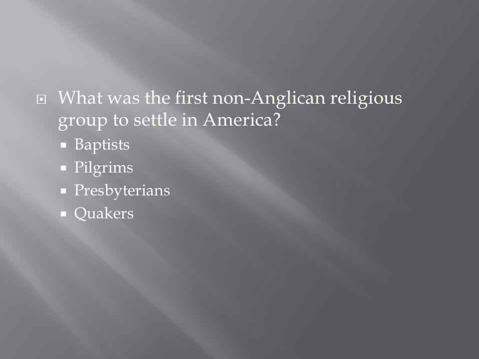  What was the first non-Anglican religious group to settle in America?  Baptists  Pilgrims  Presbyterians  Quakers