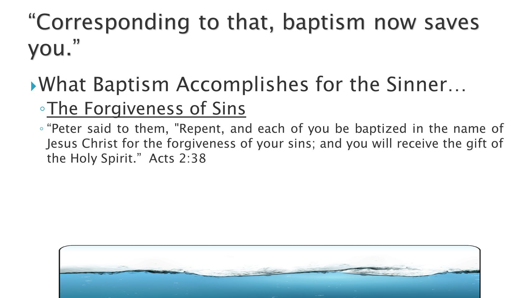  What Baptism Accomplishes for the Sinner… ◦ The Forgiveness of Sins ◦ Peter said to them, Repent, and each of you be baptized in the name of Jesus Christ for the forgiveness of your sins; and you will receive the gift of the Holy Spirit. Acts 2:38 Corresponding to that, baptism now saves you.