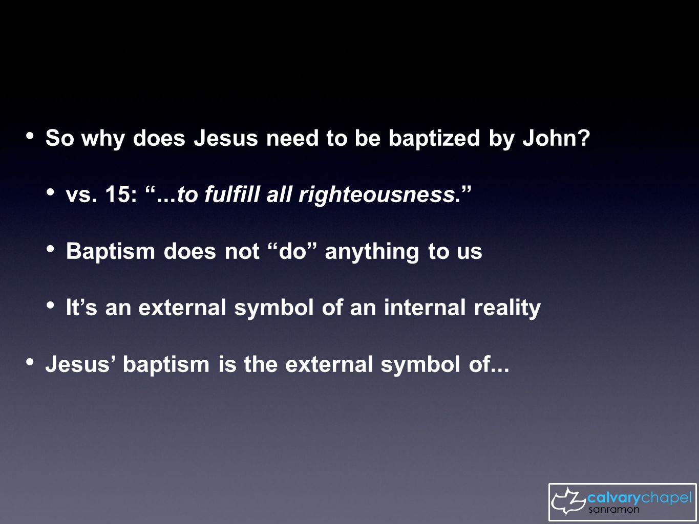 "So why does Jesus need to be baptized by John? vs. 15: ""...to fulfill all righteousness."" Baptism does not ""do"" anything to us It's an external symbol"