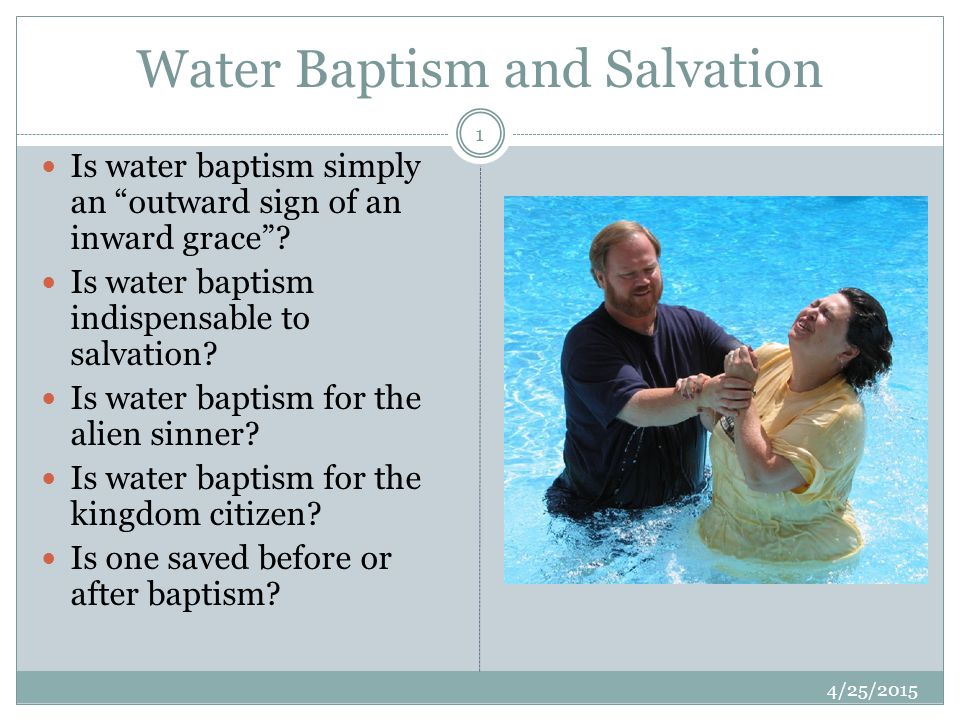 """Water Baptism and Salvation 4/25/2015 1 Is water baptism simply an """"outward sign of an inward grace""""? Is water baptism indispensable to salvation? Is"""