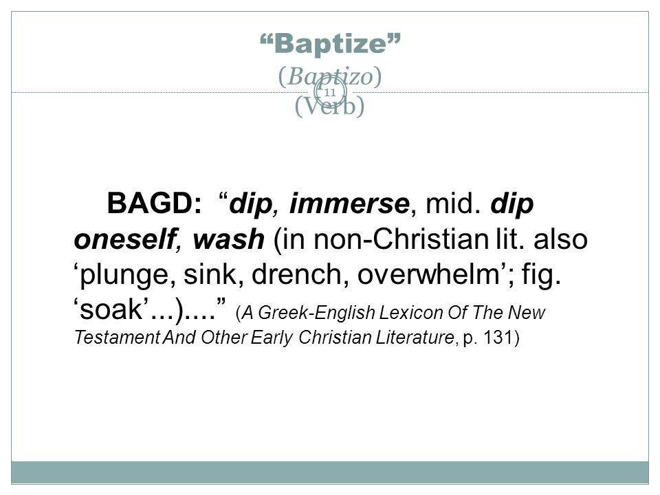 "11 ""Baptize"" (Baptizo) (Verb) BAGD: ""dip, immerse, mid. dip oneself, wash (in non-Christian lit. also 'plunge, sink, drench, overwhelm'; fig. 'soak'.."