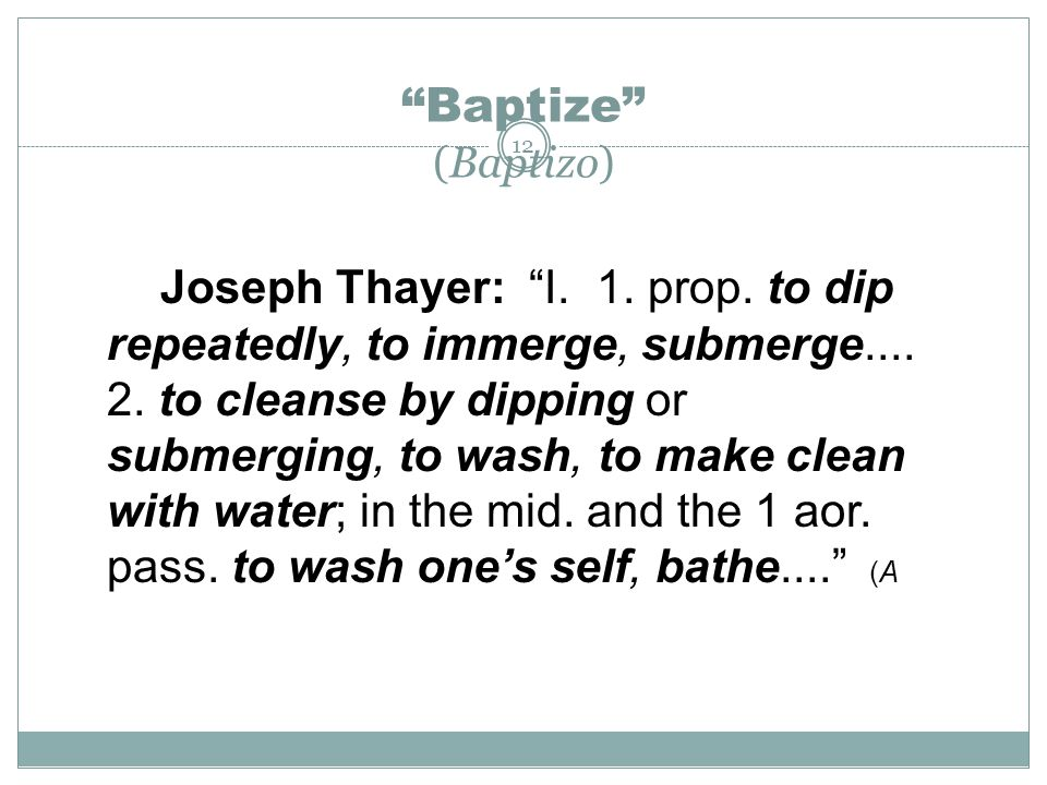 """12 """"Baptize"""" (Baptizo) Joseph Thayer: """"I. 1. prop. to dip repeatedly, to immerge, submerge.... 2. to cleanse by dipping or submerging, to wash, to mak"""