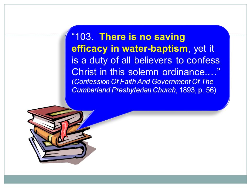 """24 """"103. There is no saving efficacy in water-baptism, yet it is a duty of all believers to confess Christ in this solemn ordinance.…"""" (Confession Of"""
