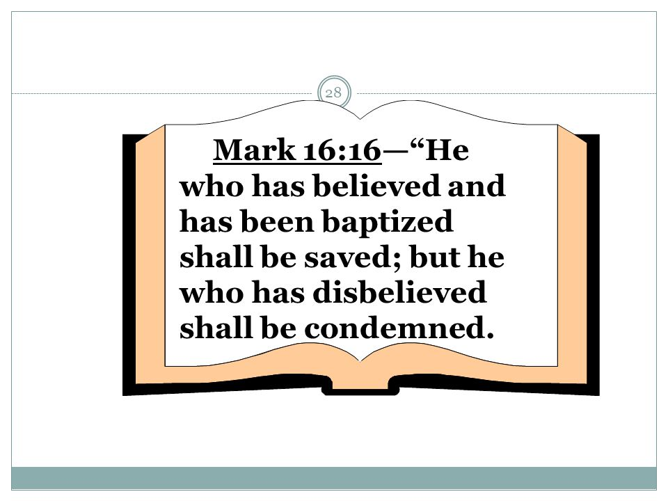 """28 Mark 16:16—""""He who has believed and has been baptized shall be saved; but he who has disbelieved shall be condemned."""
