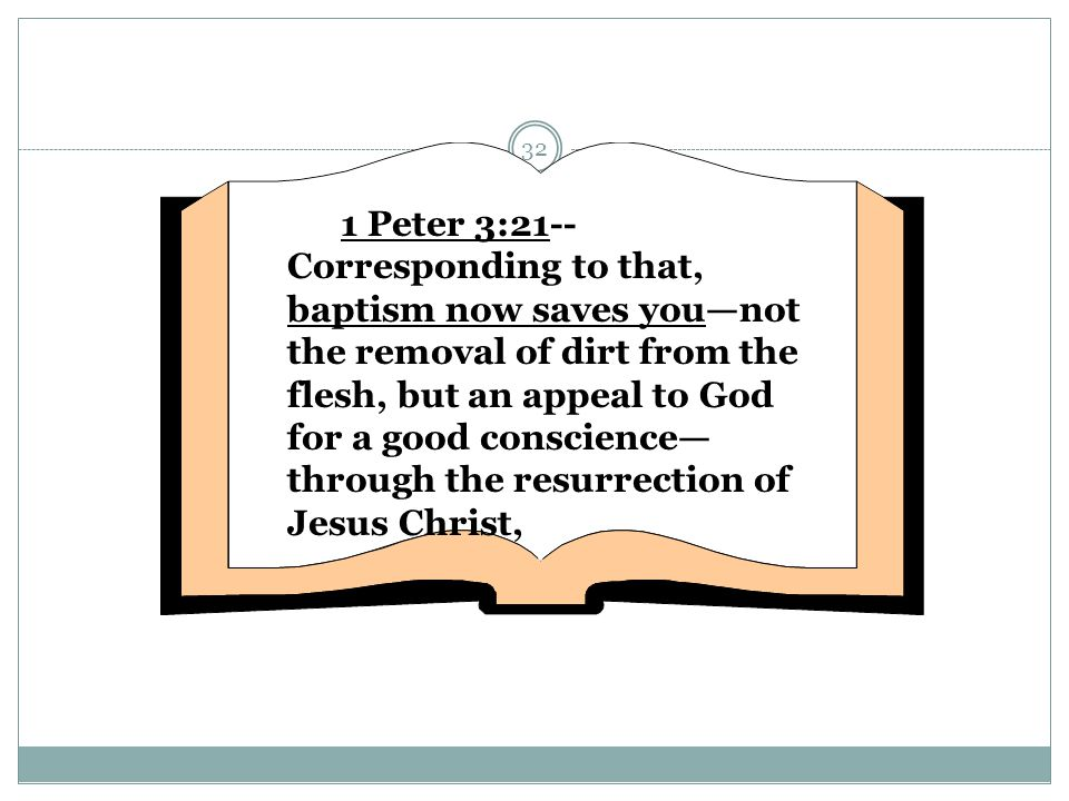 32 1 Peter 3:21-- Corresponding to that, baptism now saves you—not the removal of dirt from the flesh, but an appeal to God for a good conscience— thr