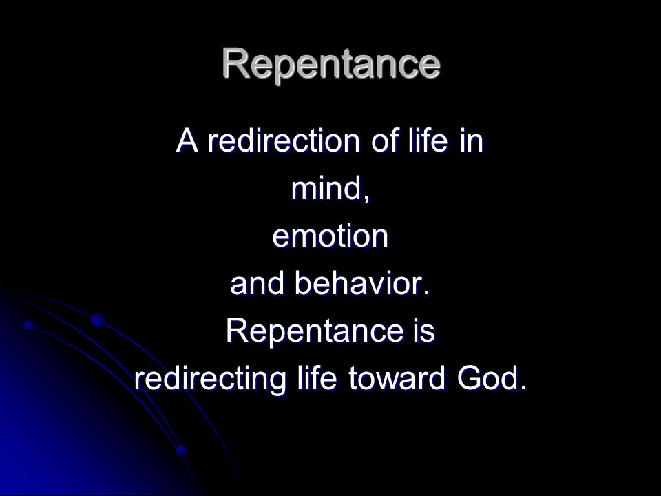 Repentance A redirection of life in mind,emotion and behavior. Repentance is redirecting life toward God.