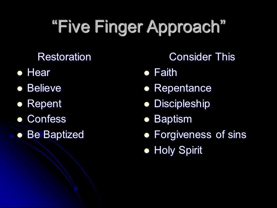 Five Finger Approach Restoration Restoration Hear Hear Believe Believe Repent Repent Confess Confess Be Baptized Be Baptized Consider This Faith Faith Repentance Repentance Discipleship Discipleship Baptism Baptism Forgiveness of sins Forgiveness of sins Holy Spirit Holy Spirit