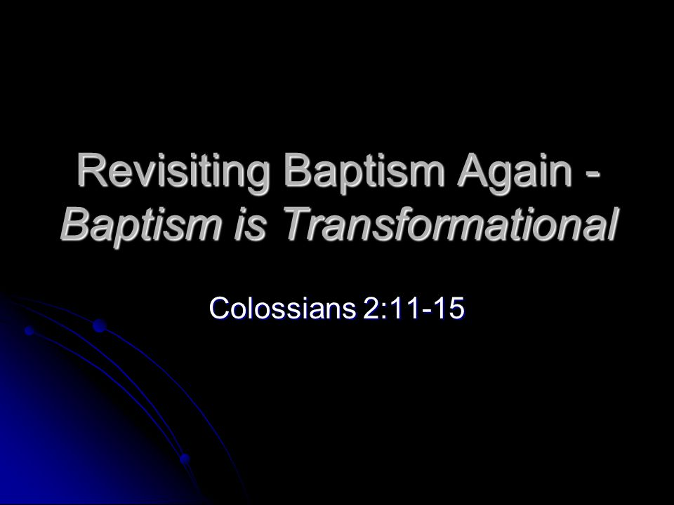 Revisiting Baptism Again - Baptism is Transformational Colossians 2:11-15