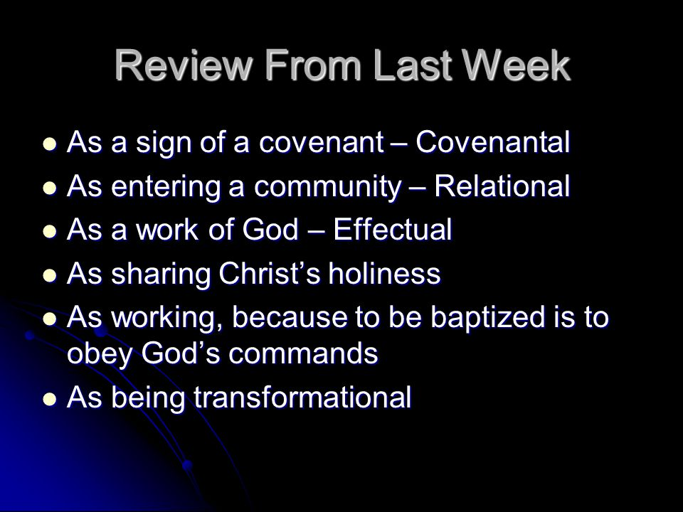 Review From Last Week As a sign of a covenant – Covenantal As a sign of a covenant – Covenantal As entering a community – Relational As entering a community – Relational As a work of God – Effectual As a work of God – Effectual As sharing Christ's holiness As sharing Christ's holiness As working, because to be baptized is to obey God's commands As working, because to be baptized is to obey God's commands As being transformational As being transformational