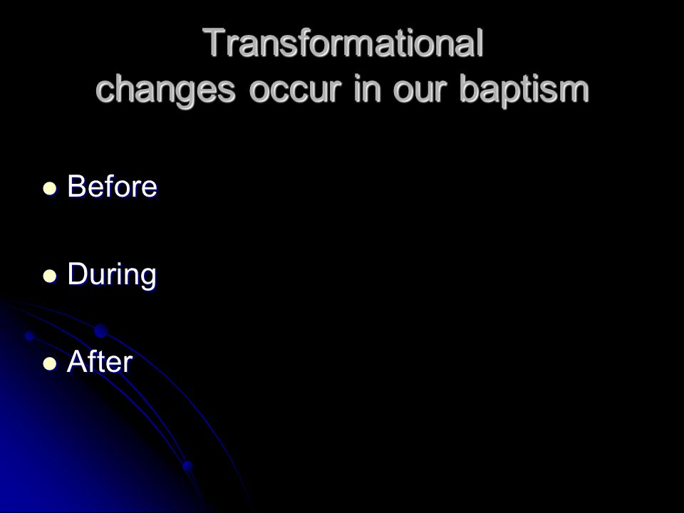 Baptism Before - During - After Repentance – new mind/behavior Repentance – new mind/behavior Regeneration – new life Regeneration – new life Sanctification – new person every day Sanctification – new person every day
