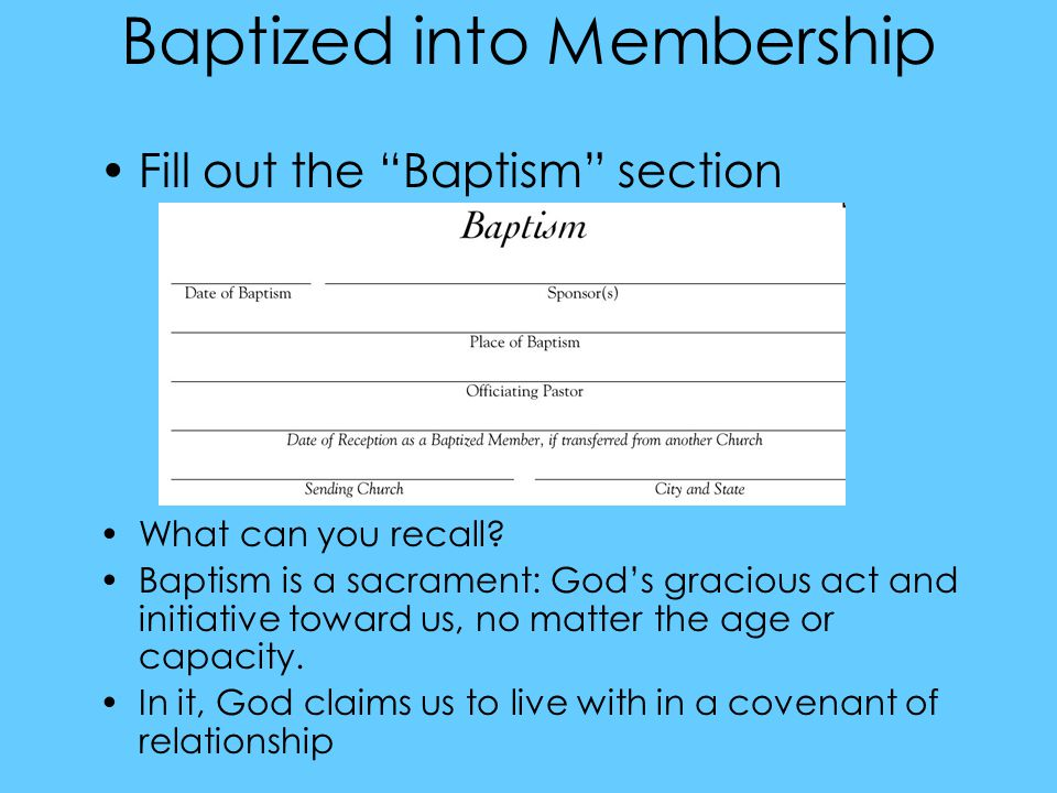 Baptized into Membership Fill out the Baptism section What can you recall.