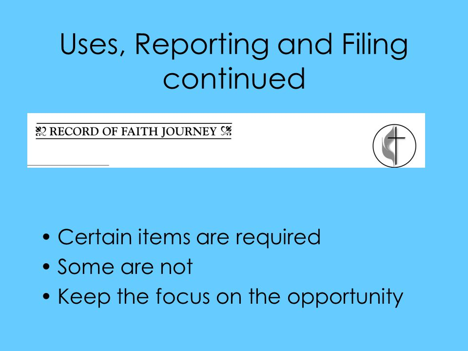 Uses, Reporting and Filing continued Certain items are required Some are not Keep the focus on the opportunity