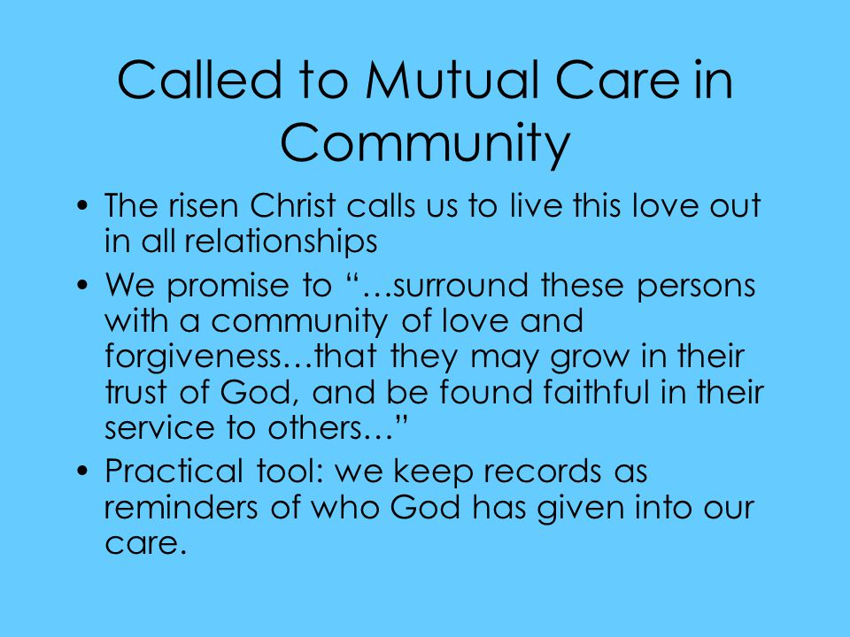 Called to Mutual Care in Community The risen Christ calls us to live this love out in all relationships We promise to …surround these persons with a community of love and forgiveness…that they may grow in their trust of God, and be found faithful in their service to others… Practical tool: we keep records as reminders of who God has given into our care.