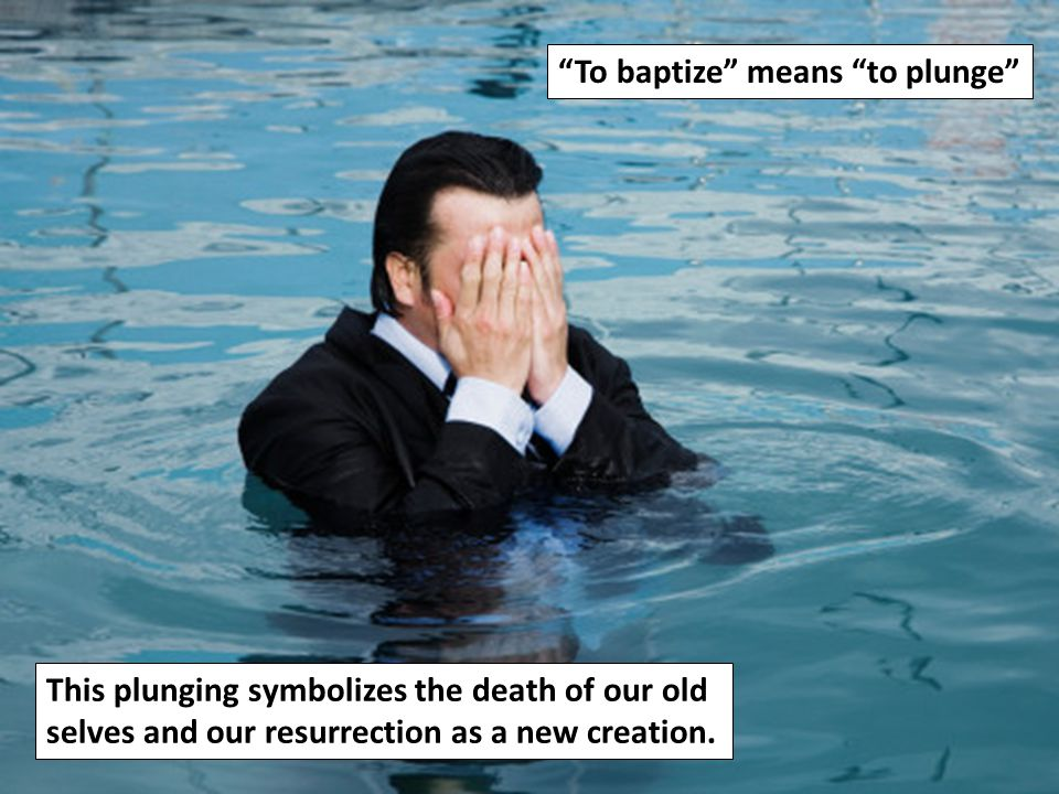 """""""To baptize"""" means """"to plunge"""" This plunging symbolizes the death of our old selves and our resurrection as a new creation."""