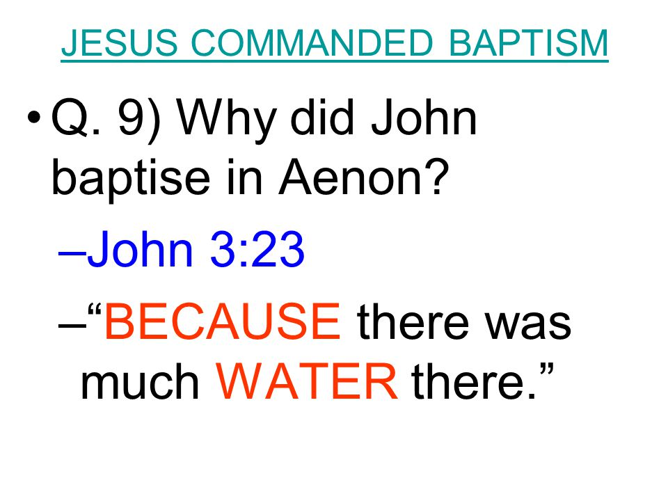 "JESUS COMMANDED BAPTISM Q. 9) Why did John baptise in Aenon? –John 3:23 –""BECAUSE there was much WATER there."""