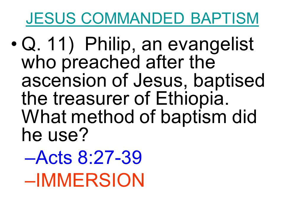 JESUS COMMANDED BAPTISM Q. 11) Philip, an evangelist who preached after the ascension of Jesus, baptised the treasurer of Ethiopia. What method of bap