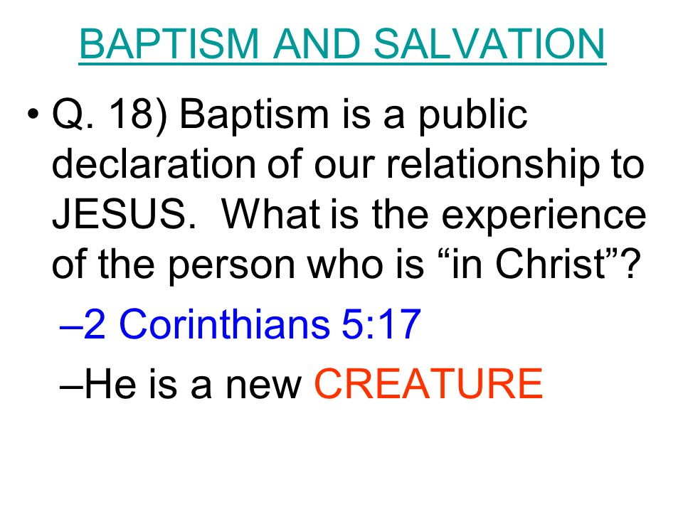 "BAPTISM AND SALVATION Q. 18) Baptism is a public declaration of our relationship to JESUS. What is the experience of the person who is ""in Christ""? –2"