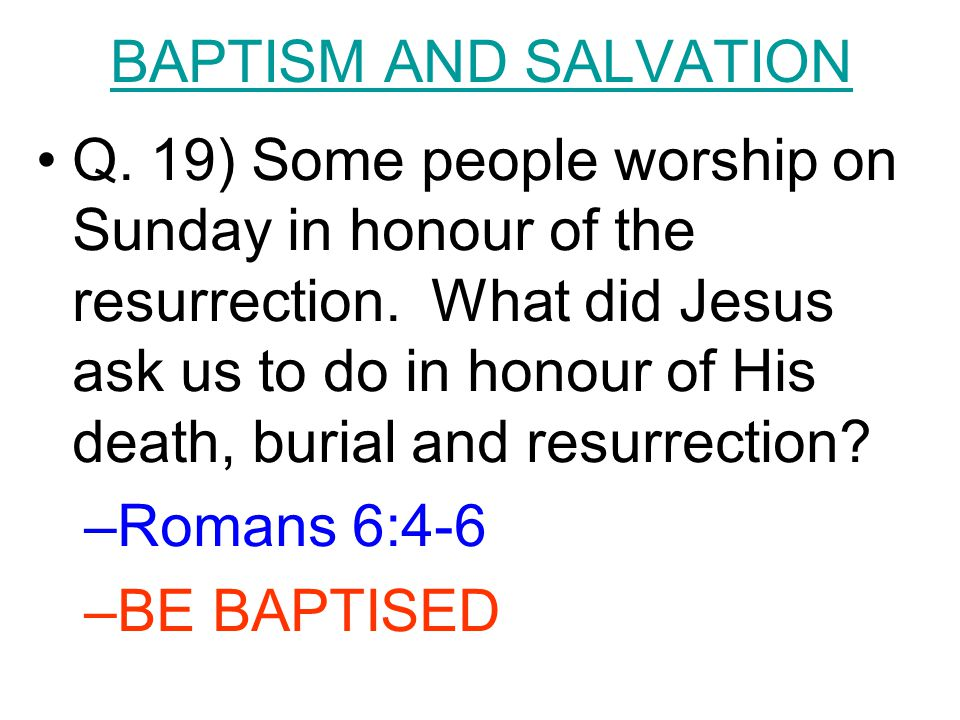 BAPTISM AND SALVATION Q. 19) Some people worship on Sunday in honour of the resurrection. What did Jesus ask us to do in honour of His death, burial a