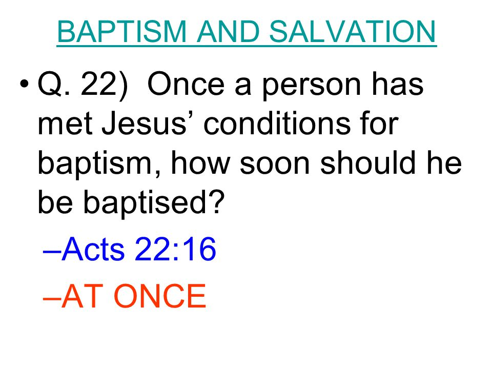BAPTISM AND SALVATION Q. 22) Once a person has met Jesus' conditions for baptism, how soon should he be baptised? –Acts 22:16 –AT ONCE