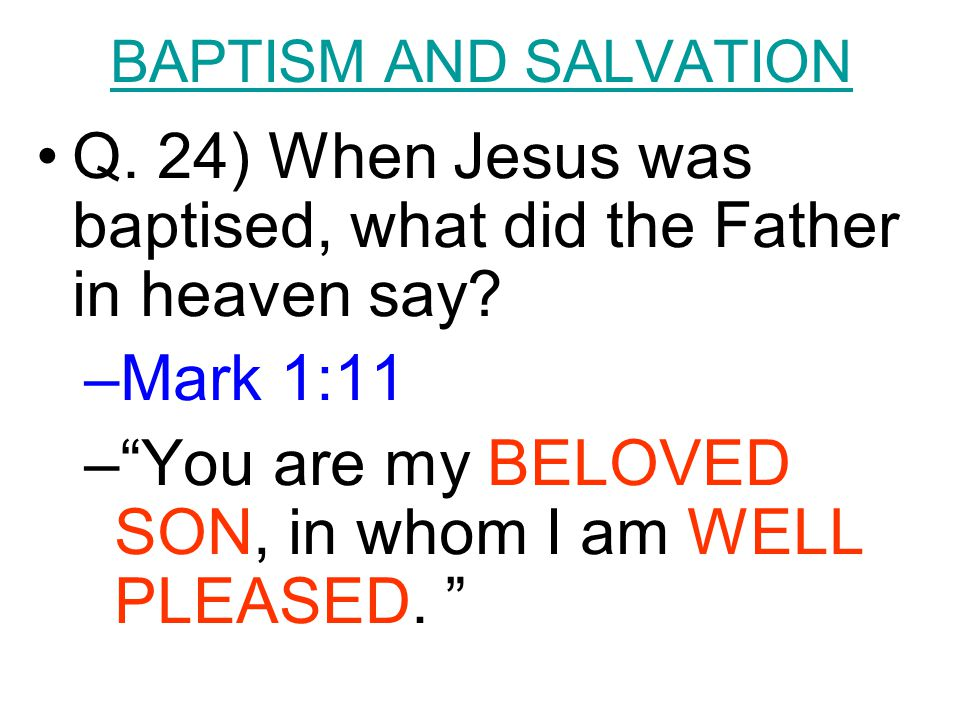 "BAPTISM AND SALVATION Q. 24) When Jesus was baptised, what did the Father in heaven say? –Mark 1:11 –""You are my BELOVED SON, in whom I am WELL PLEASE"