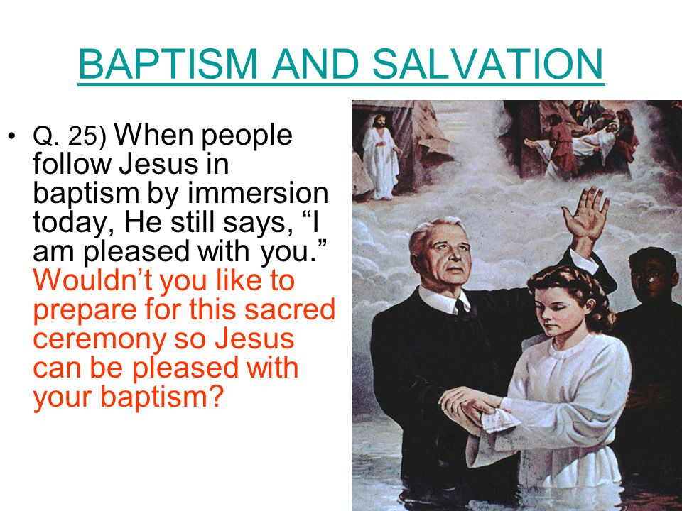 "BAPTISM AND SALVATION Q. 25) When people follow Jesus in baptism by immersion today, He still says, ""I am pleased with you."" Wouldn't you like to prep"