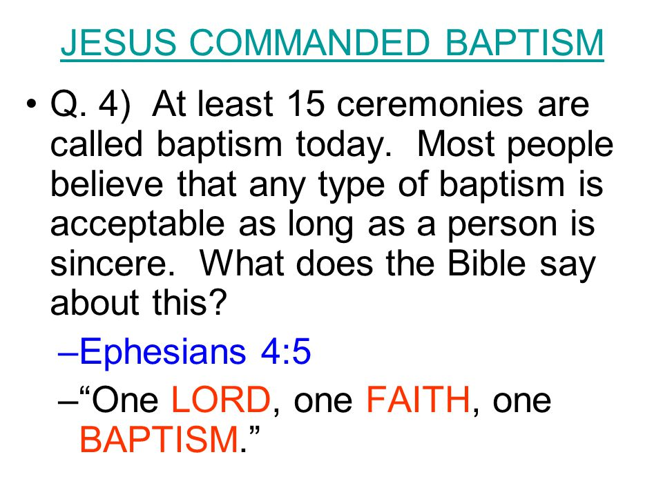 Q. 4) At least 15 ceremonies are called baptism today. Most people believe that any type of baptism is acceptable as long as a person is sincere. What