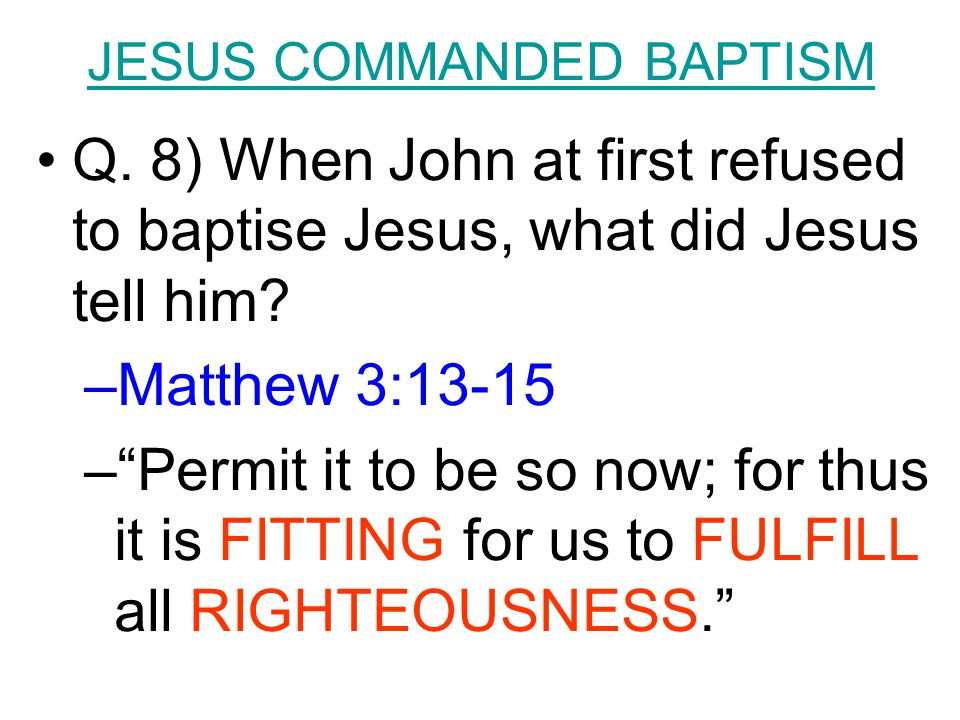 JESUS COMMANDED BAPTISM Q. 8) When John at first refused to baptise Jesus, what did Jesus tell him.
